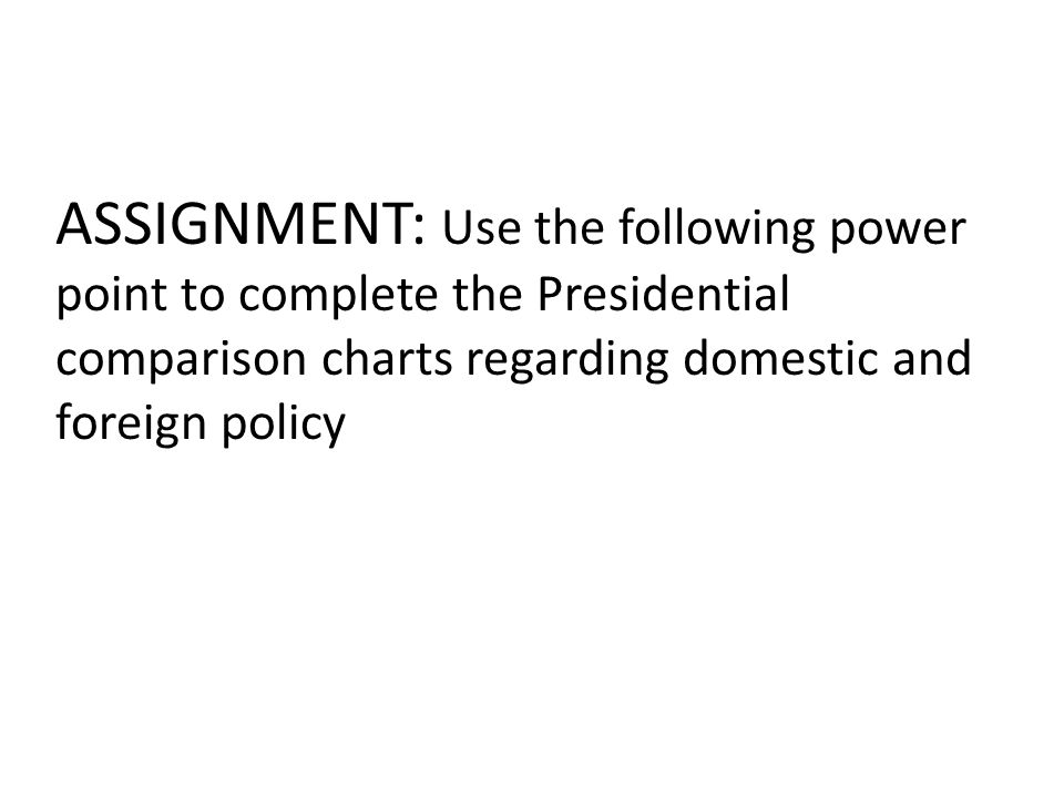ASSIGNMENT: Use the following power point to complete the Presidential comparison charts regarding domestic and foreign policy