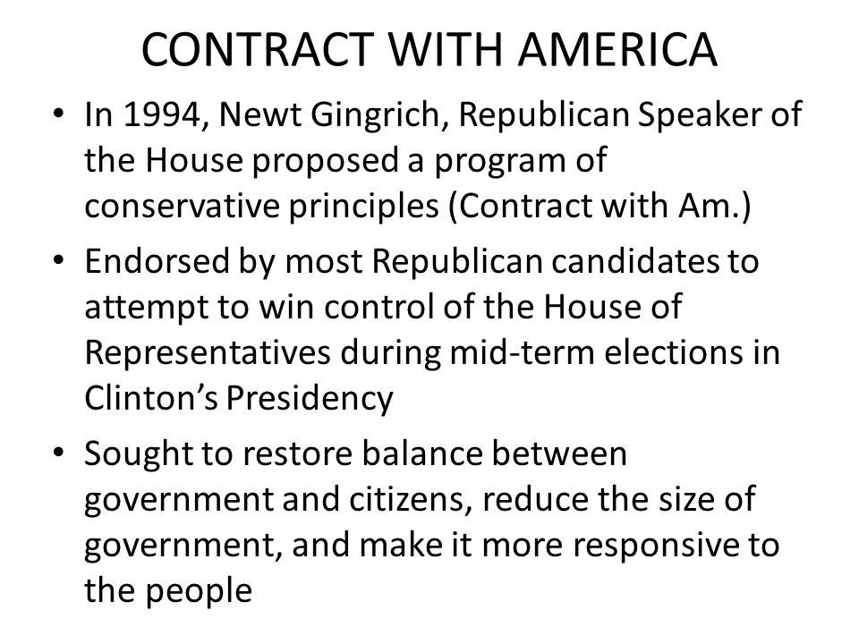 CONTRACT WITH AMERICA In 1994, Newt Gingrich, Republican Speaker of the House proposed a program of conservative principles (Contract with Am.)