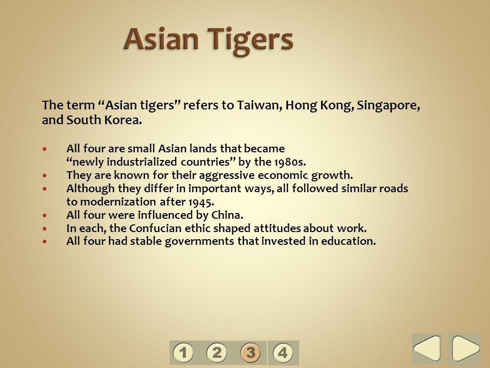 Asian Tigers The term Asian tigers refers to Taiwan, Hong Kong, Singapore, and South Korea.