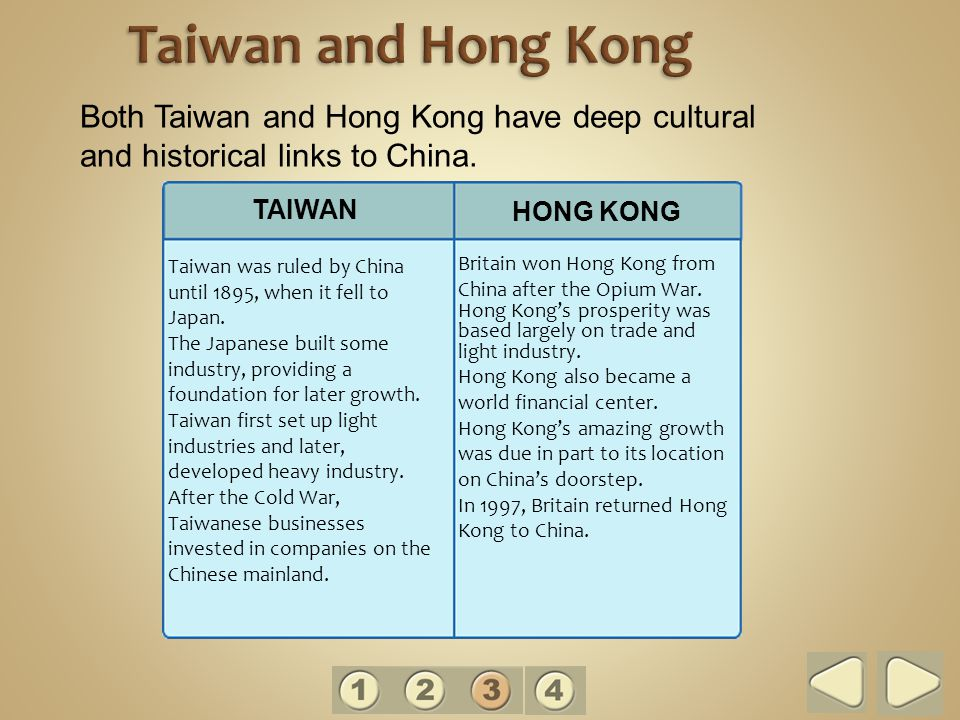 Taiwan and Hong Kong Both Taiwan and Hong Kong have deep cultural and historical links to China. TAIWAN.