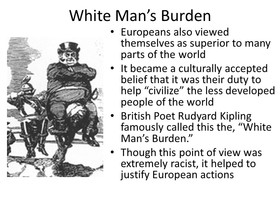 White Man's Burden Europeans also viewed themselves as superior to many parts of the world.