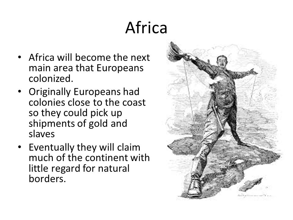 Africa Africa will become the next main area that Europeans colonized.