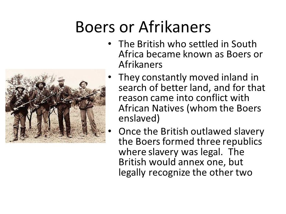 Boers or Afrikaners The British who settled in South Africa became known as Boers or Afrikaners.