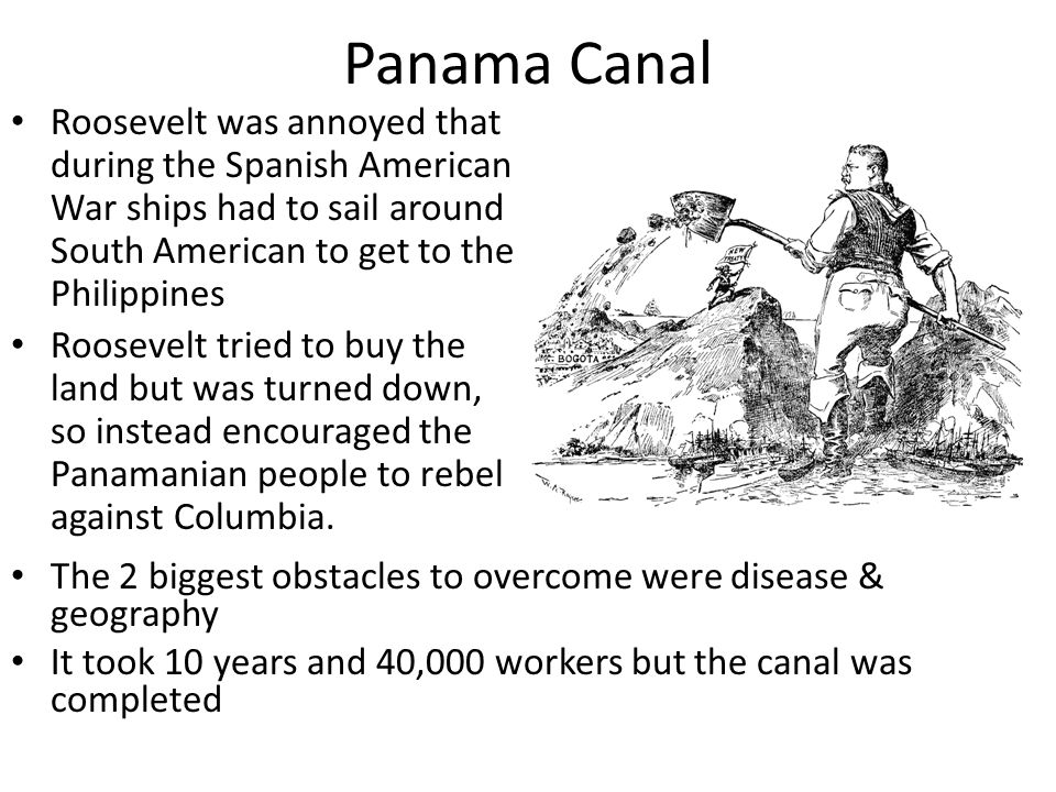 Panama Canal Roosevelt was annoyed that during the Spanish American War ships had to sail around South American to get to the Philippines.