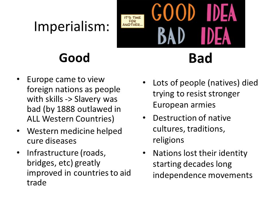 Imperialism: Good. Bad. Europe came to view foreign nations as people with skills -> Slavery was bad (by 1888 outlawed in ALL Western Countries)