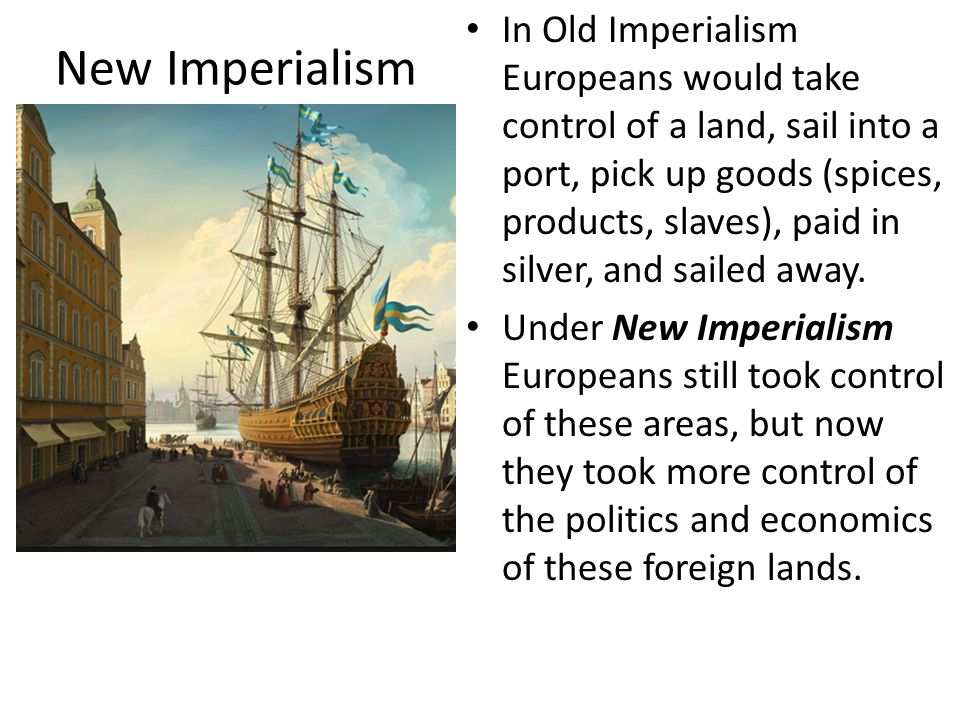 In Old Imperialism Europeans would take control of a land, sail into a port, pick up goods (spices, products, slaves), paid in silver, and sailed away.