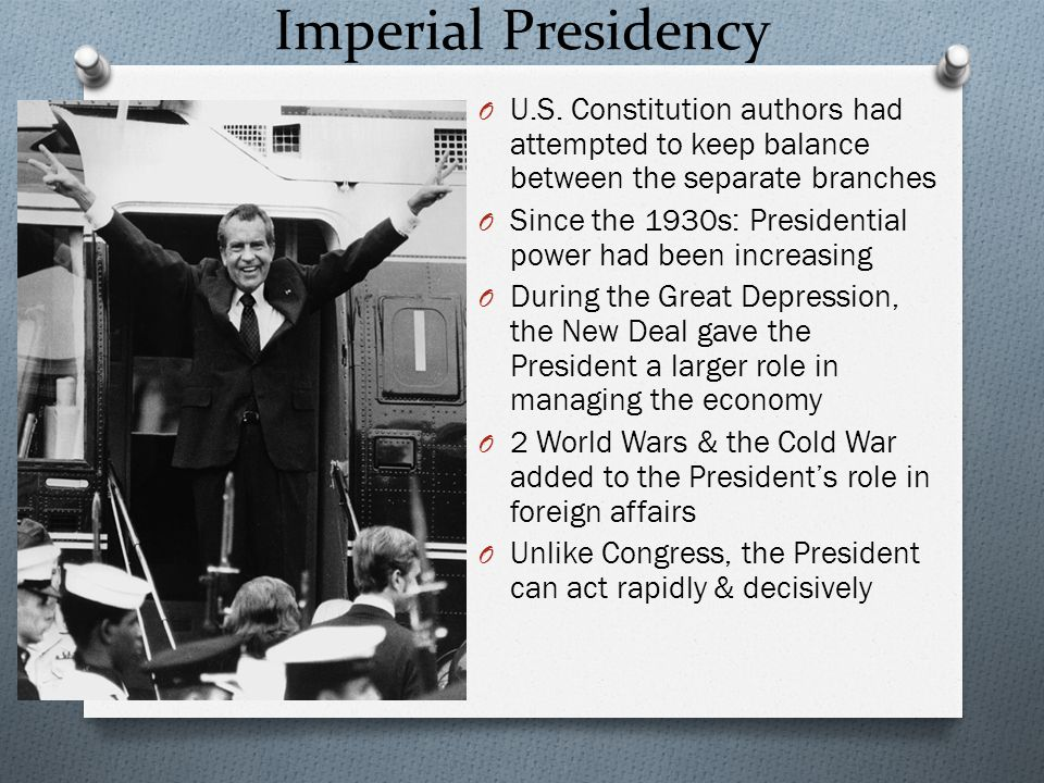 Imperial Presidency U.S. Constitution authors had attempted to keep balance between the separate branches.