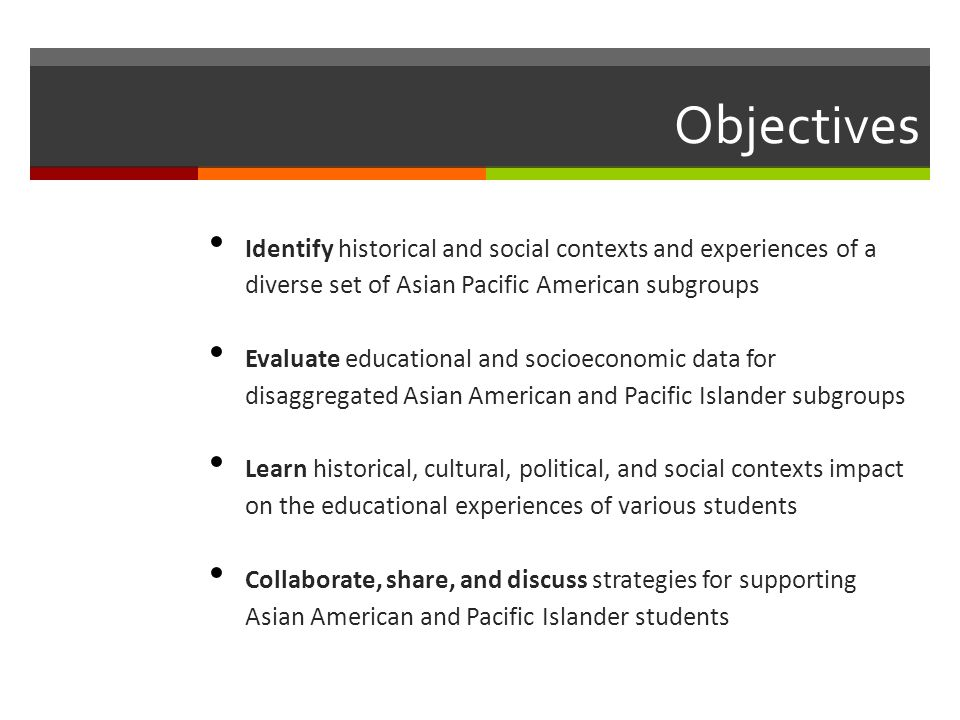 Objectives Identify historical and social contexts and experiences of a diverse set of Asian Pacific American subgroups.