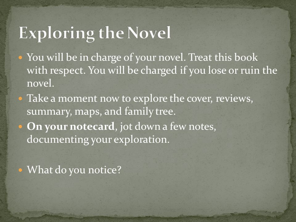 Exploring the Novel You will be in charge of your novel. Treat this book with respect. You will be charged if you lose or ruin the novel.