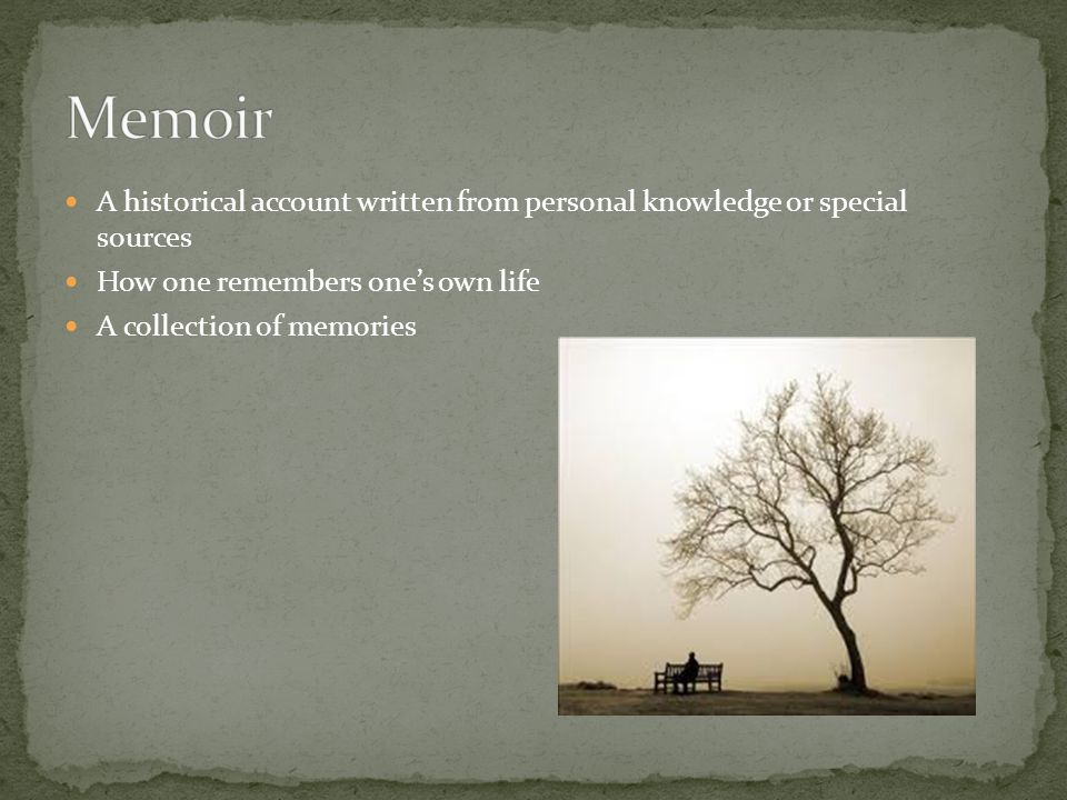 Memoir A historical account written from personal knowledge or special sources. How one remembers one's own life.