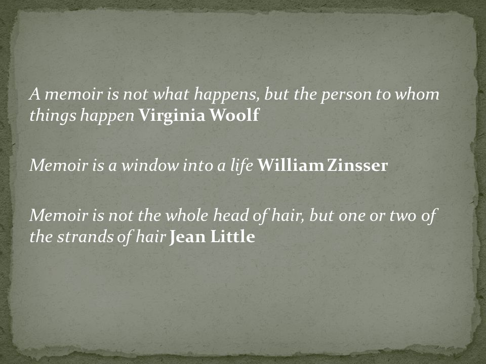 A memoir is not what happens, but the person to whom things happen Virginia Woolf