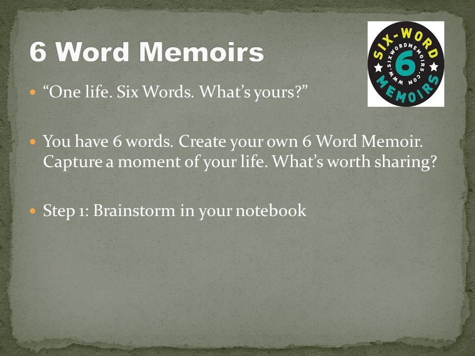6 Word Memoirs One life. Six Words. What's yours