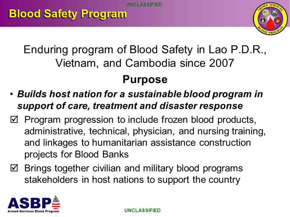 UNCLASSIFIED Blood Safety Program. Enduring program of Blood Safety in Lao P.D.R., Vietnam, and Cambodia since 2007.