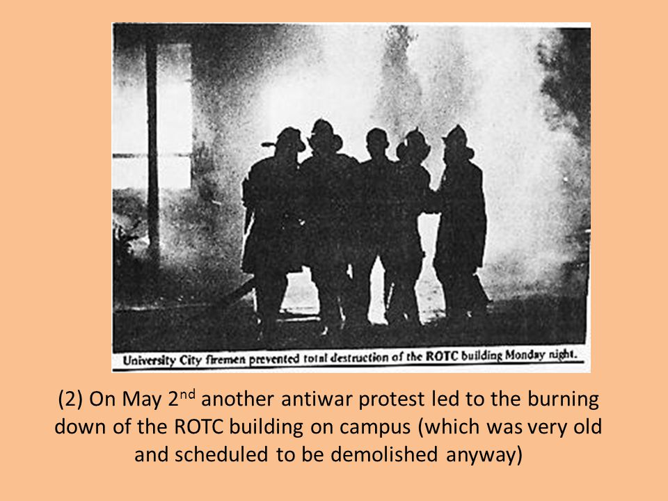 (2) On May 2nd another antiwar protest led to the burning down of the ROTC building on campus (which was very old and scheduled to be demolished anyway)