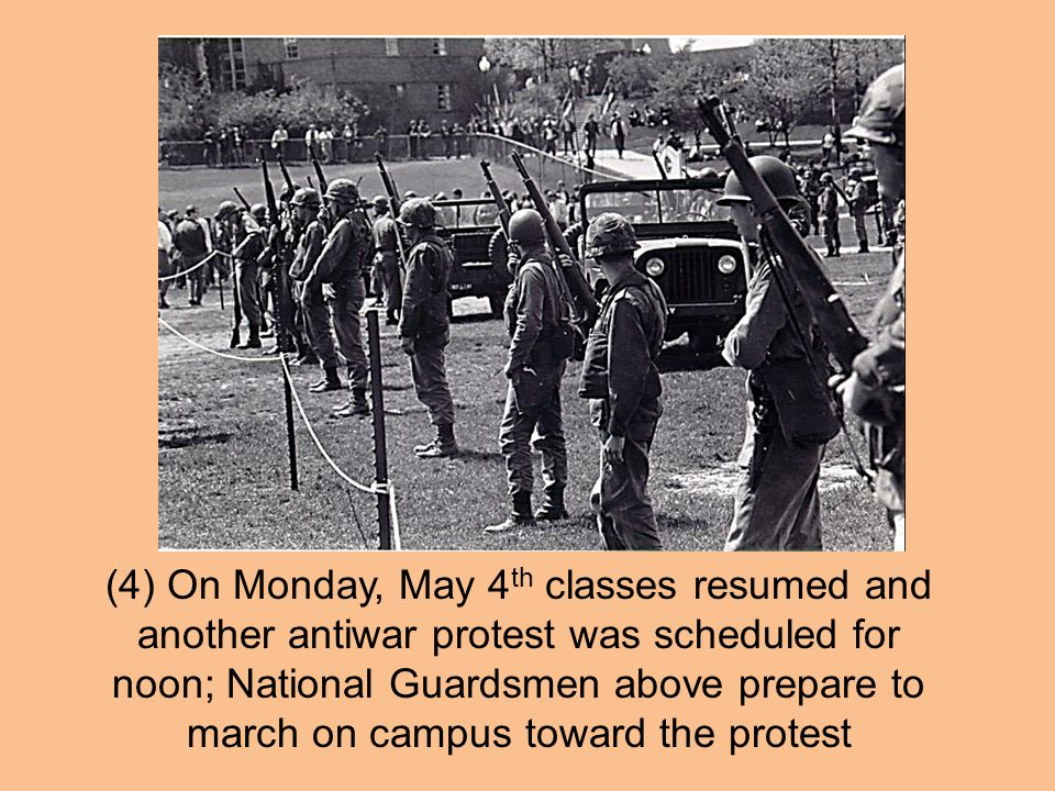 (4) On Monday, May 4th classes resumed and another antiwar protest was scheduled for noon; National Guardsmen above prepare to march on campus toward the protest