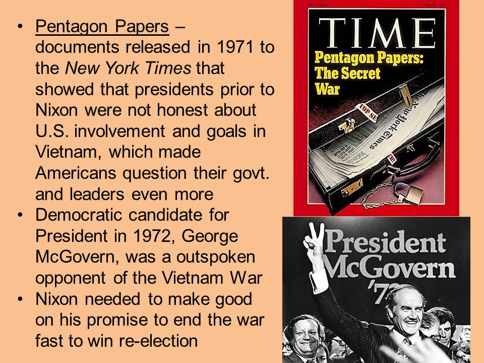 Pentagon Papers – documents released in 1971 to the New York Times that showed that presidents prior to Nixon were not honest about U.S. involvement and goals in Vietnam, which made Americans question their govt. and leaders even more