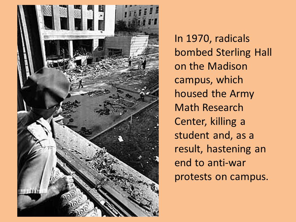 In 1970, radicals bombed Sterling Hall on the Madison campus, which housed the Army Math Research Center, killing a student and, as a result, hastening an end to anti-war protests on campus.
