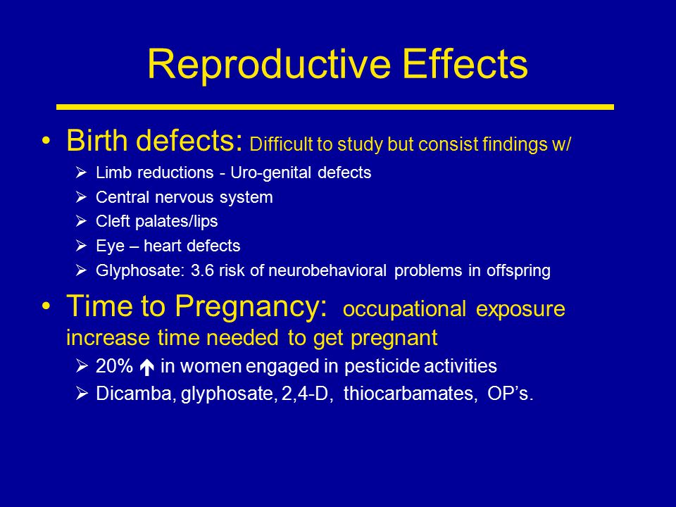 Reproductive Effects Birth defects: Difficult to study but consist findings w/ Limb reductions - Uro-genital defects.