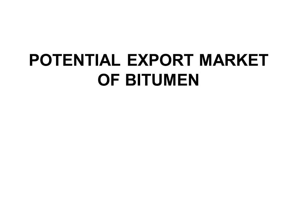 POTENTIAL EXPORT MARKET OF BITUMEN