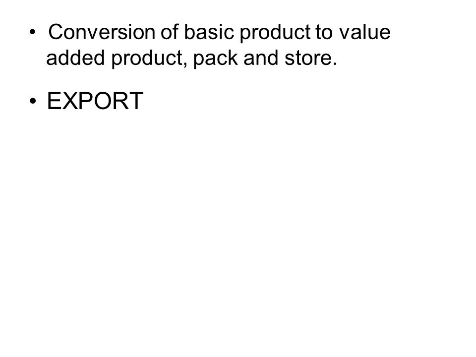Conversion of basic product to value added product, pack and store.