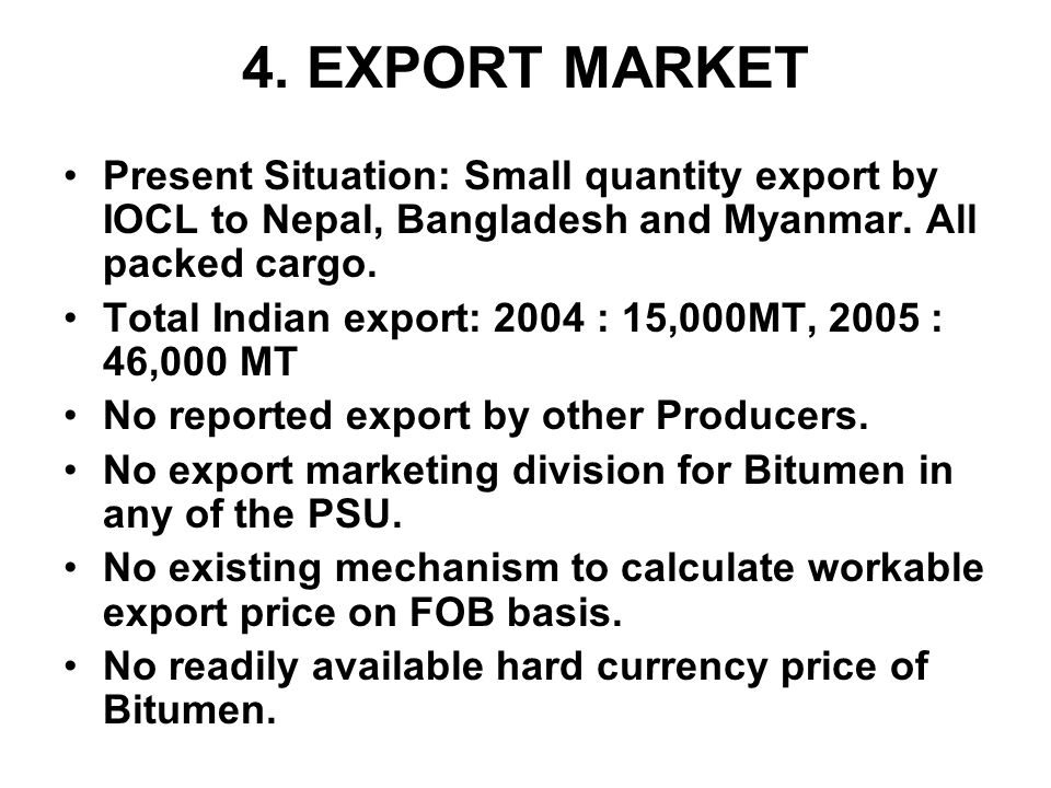 4. EXPORT MARKET Present Situation: Small quantity export by IOCL to Nepal, Bangladesh and Myanmar. All packed cargo.