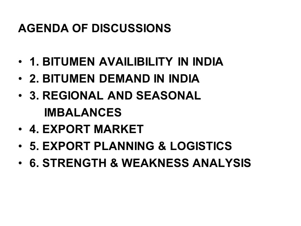 AGENDA OF DISCUSSIONS 1. BITUMEN AVAILIBILITY IN INDIA. 2. BITUMEN DEMAND IN INDIA. 3. REGIONAL AND SEASONAL.