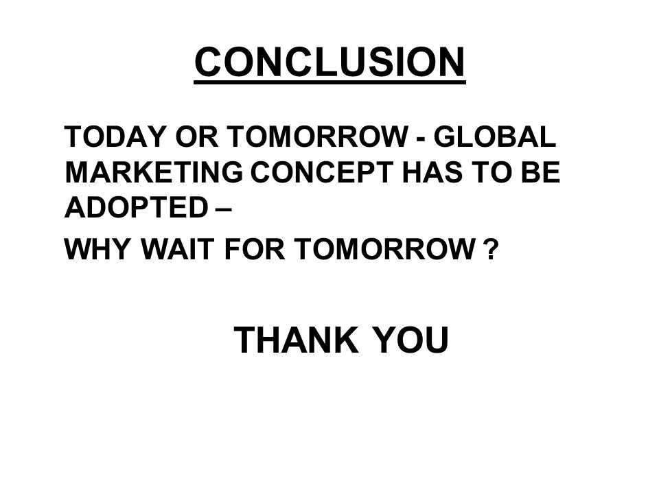 CONCLUSION TODAY OR TOMORROW - GLOBAL MARKETING CONCEPT HAS TO BE ADOPTED – WHY WAIT FOR TOMORROW