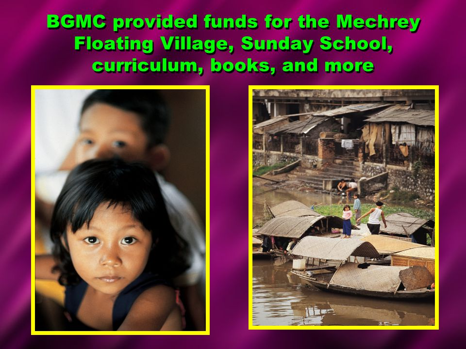 BGMC provided funds for the Mechrey Floating Village, Sunday School, curriculum, books, and more