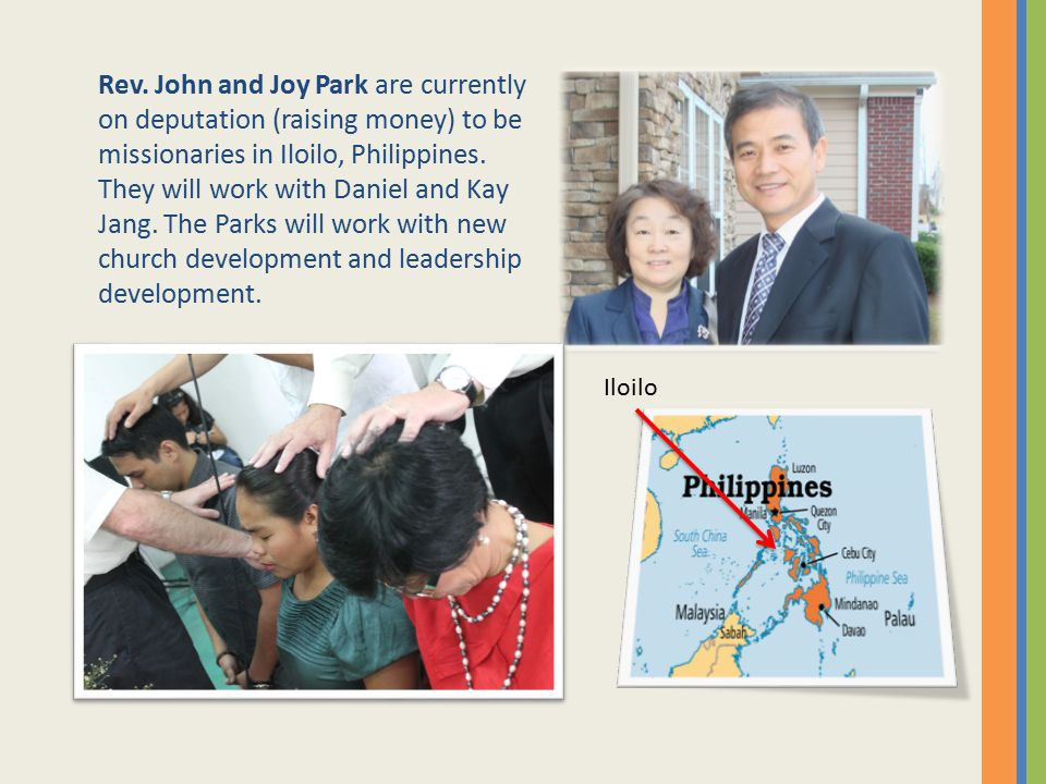 Rev. John and Joy Park are currently on deputation (raising money) to be missionaries in Iloilo, Philippines. They will work with Daniel and Kay Jang. The Parks will work with new church development and leadership development.