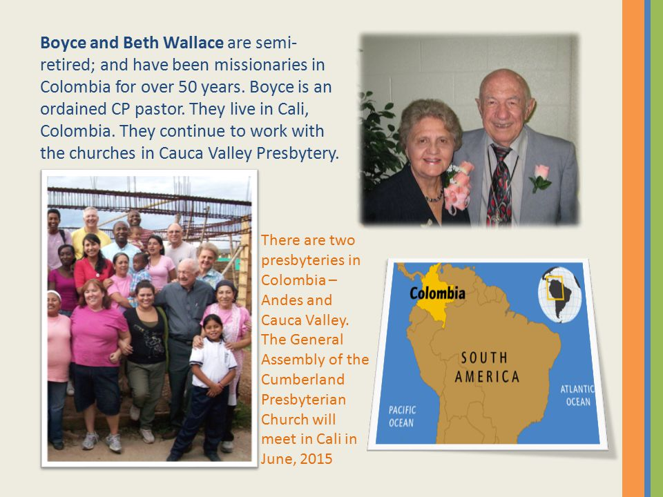 Boyce and Beth Wallace are semi-retired; and have been missionaries in Colombia for over 50 years. Boyce is an ordained CP pastor. They live in Cali, Colombia. They continue to work with the churches in Cauca Valley Presbytery.