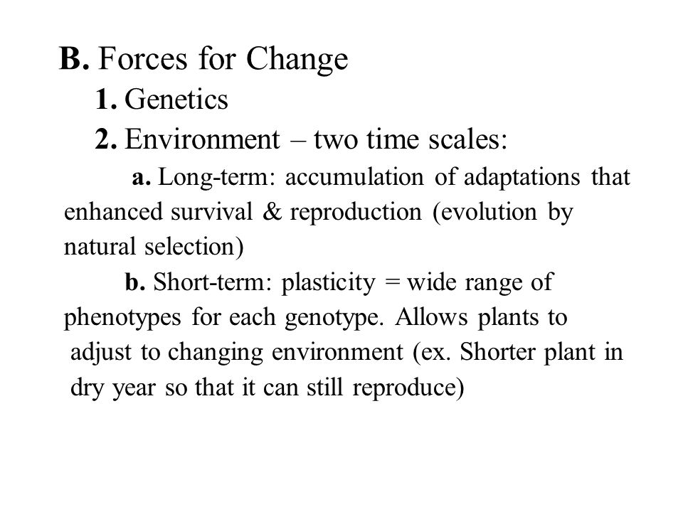 B. Forces for Change 1. Genetics 2. Environment – two time scales:
