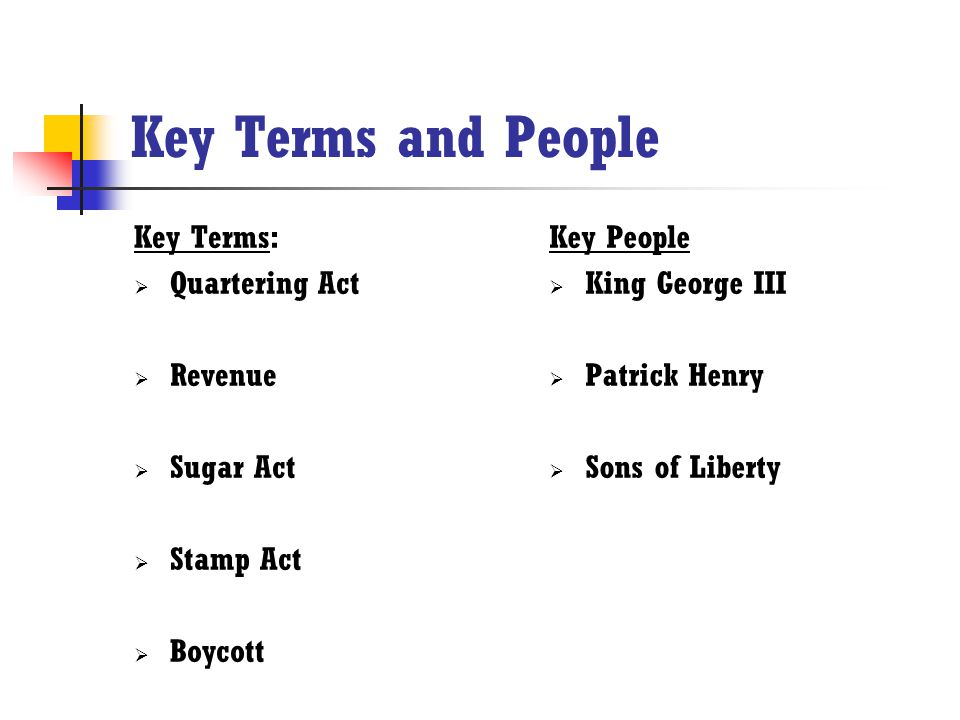 Key Terms and People Key Terms: Quartering Act Revenue Sugar Act