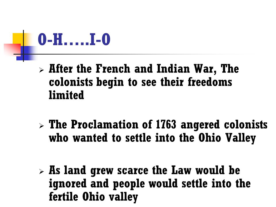 O-H…..I-O After the French and Indian War, The colonists begin to see their freedoms limited.