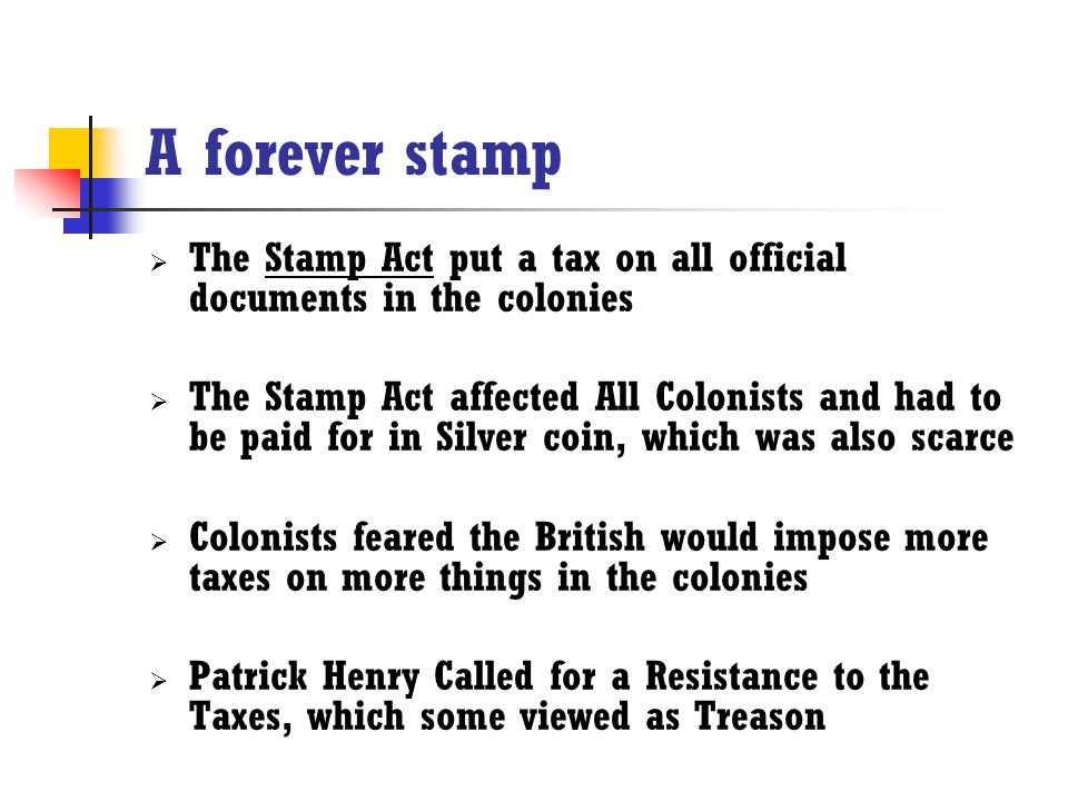 A forever stamp The Stamp Act put a tax on all official documents in the colonies.