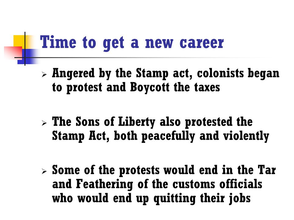 Time to get a new career Angered by the Stamp act, colonists began to protest and Boycott the taxes.