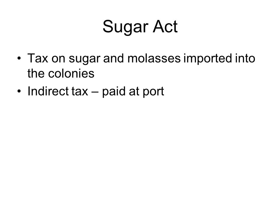 Sugar Act Tax on sugar and molasses imported into the colonies