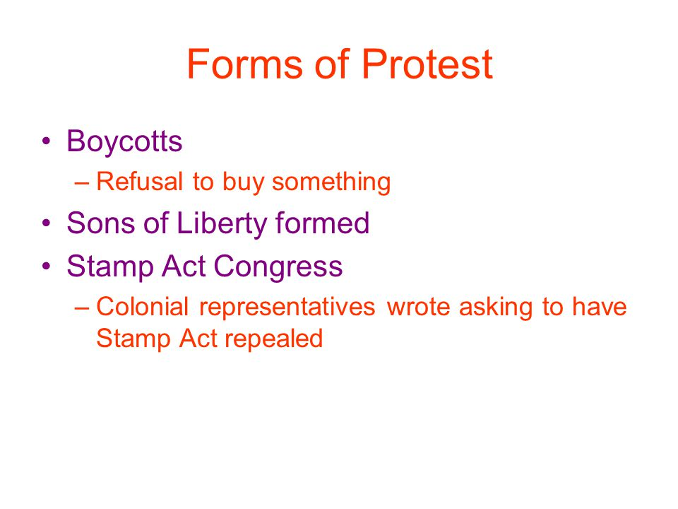 Forms of Protest Boycotts Sons of Liberty formed Stamp Act Congress