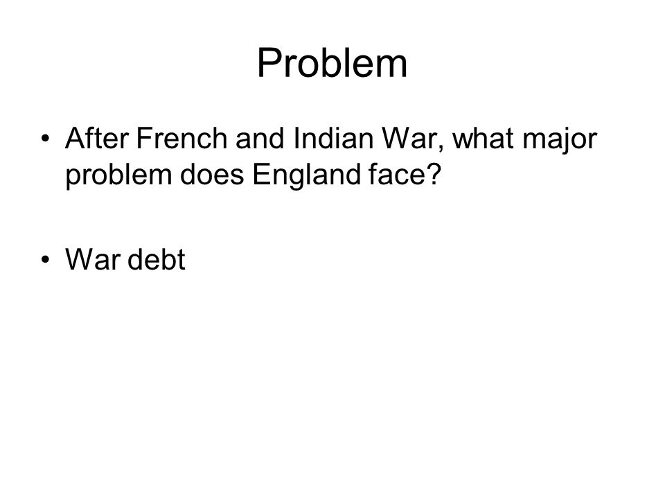 Problem After French and Indian War, what major problem does England face War debt