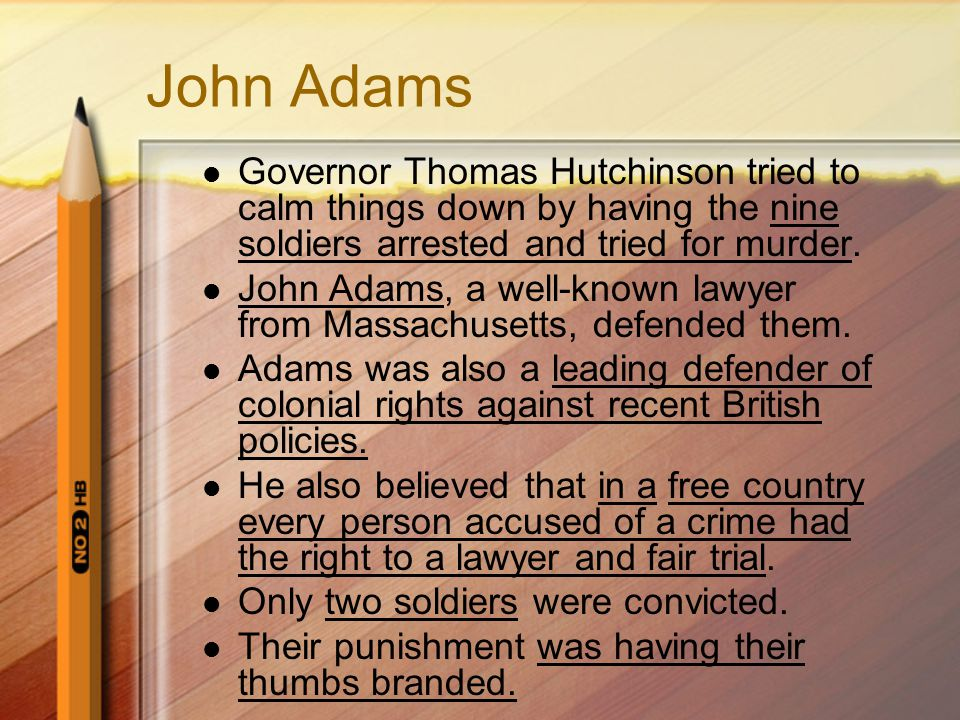 John Adams Governor Thomas Hutchinson tried to calm things down by having the nine soldiers arrested and tried for murder.