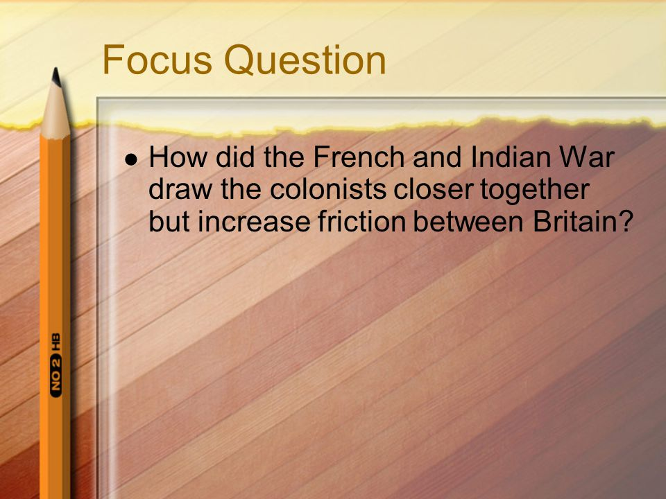Focus Question How did the French and Indian War draw the colonists closer together but increase friction between Britain