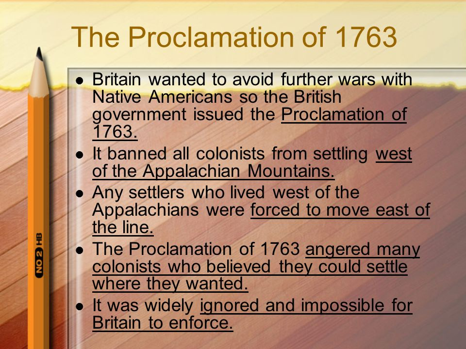 The Proclamation of 1763 Britain wanted to avoid further wars with Native Americans so the British government issued the Proclamation of 1763.