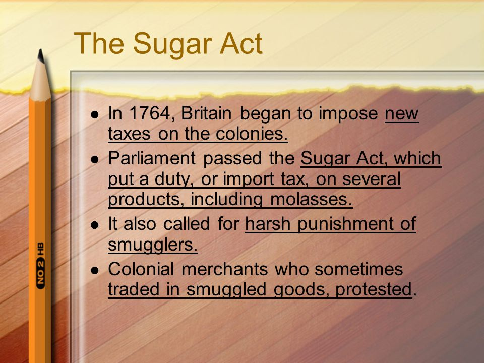 The Sugar Act In 1764, Britain began to impose new taxes on the colonies.