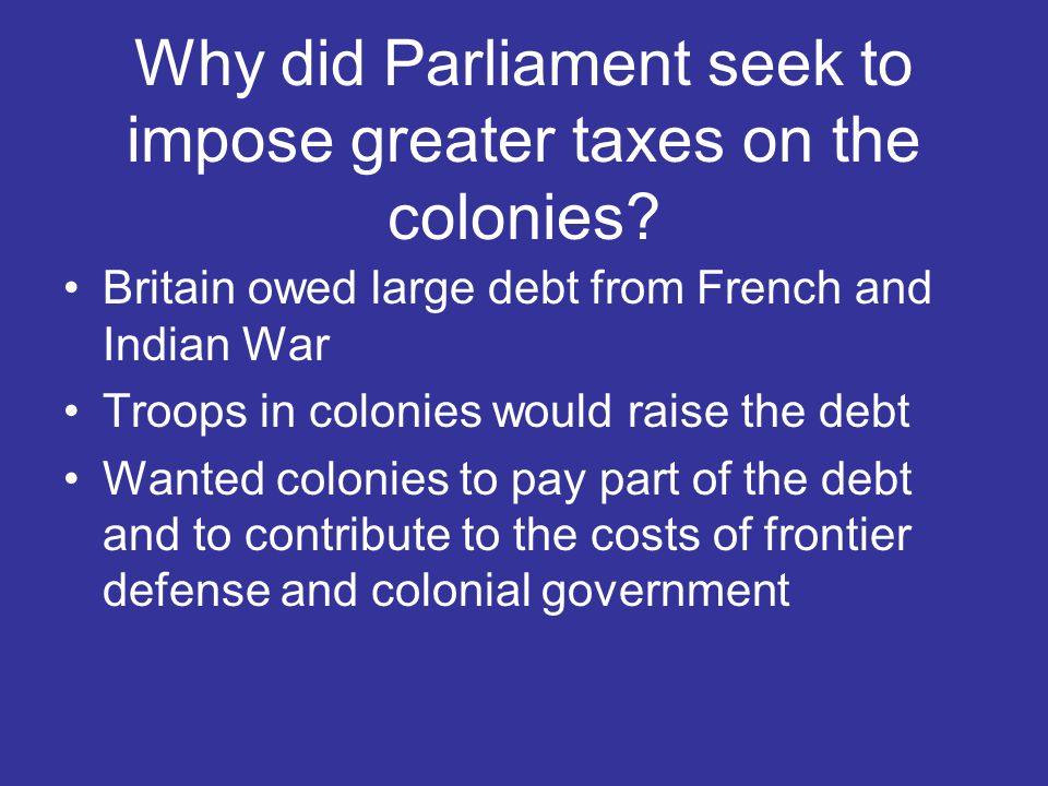 Why did Parliament seek to impose greater taxes on the colonies