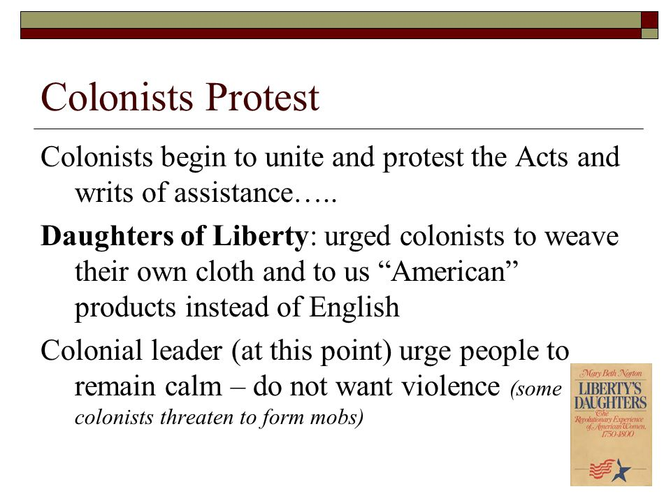 Colonists Protest Colonists begin to unite and protest the Acts and writs of assistance…..
