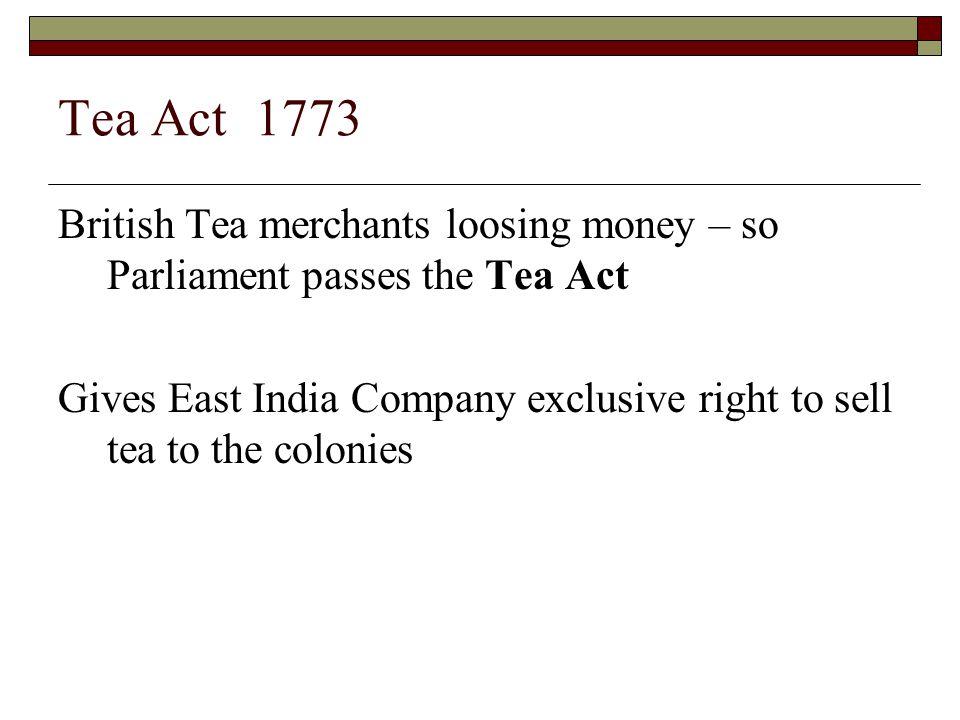 Tea Act 1773 British Tea merchants loosing money – so Parliament passes the Tea Act.