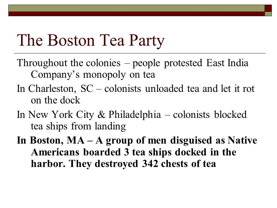 The Boston Tea Party Throughout the colonies – people protested East India Company's monopoly on tea.