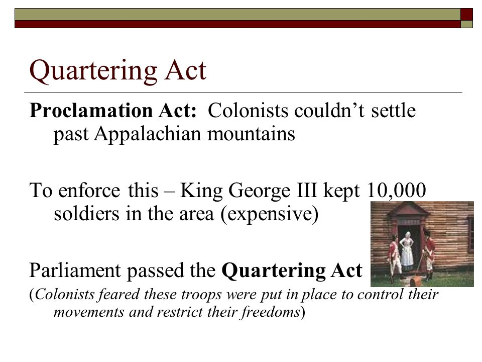 Quartering Act Proclamation Act: Colonists couldn't settle past Appalachian mountains.
