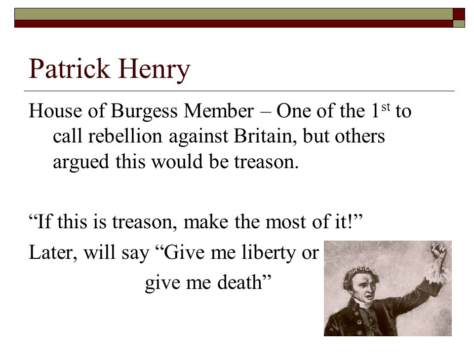 Patrick Henry House of Burgess Member – One of the 1st to call rebellion against Britain, but others argued this would be treason.
