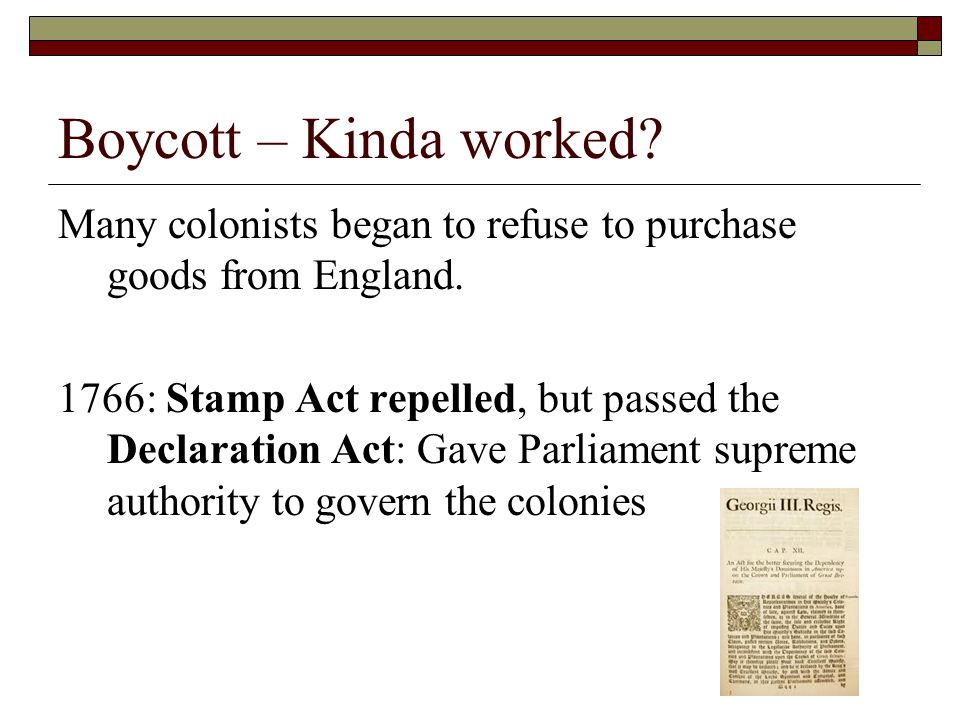 Boycott – Kinda worked Many colonists began to refuse to purchase goods from England.