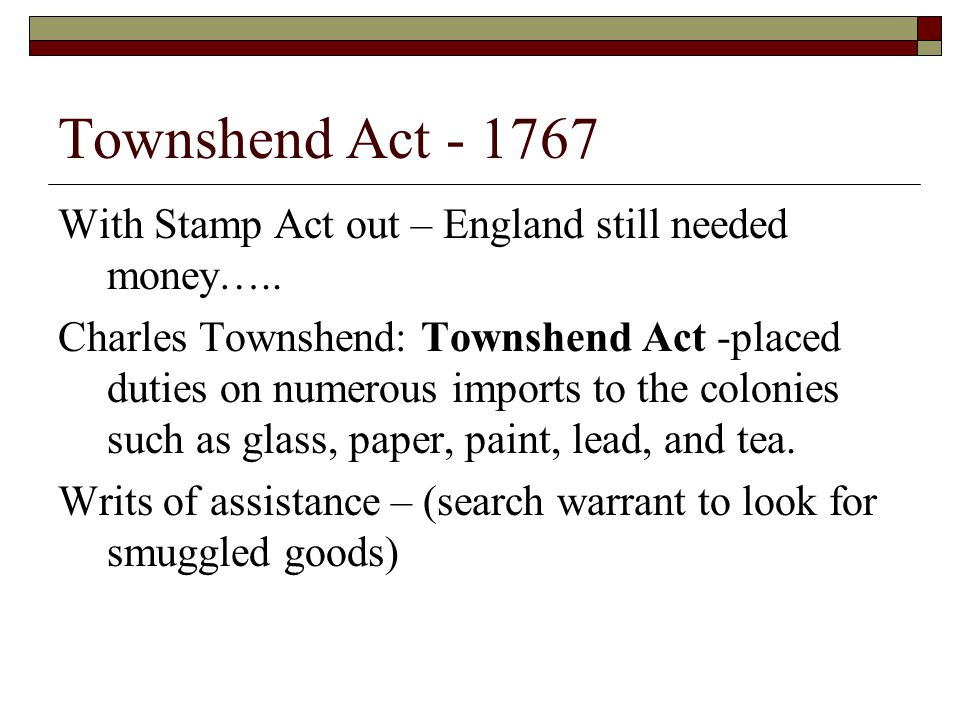 Townshend Act - 1767 With Stamp Act out – England still needed money…..